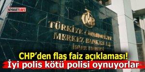 CHP'den flaş faiz açıklaması! İyi polis kötü polisi oynuyorlar