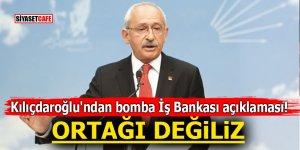 Kılıçdaroğlu'ndan bomba İş Bankası açıklaması! ORTAĞI DEĞİLİZ