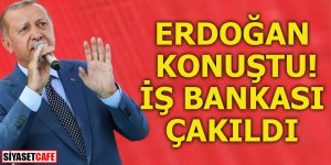 Erdoğan konuştu! İş Bankası çakıldı