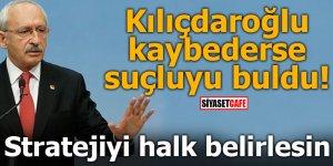 Kılıçdaroğlu kaybederse suçluyu buldu! Stratejiyi halk belirlesin