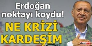 Erdoğan noktayı koydu! Ne krizi kardeşim