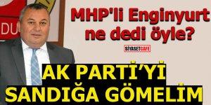 MHP'li Enginyurt ne dedi öyle? AK Parti'yi sandığa gömelim