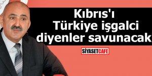 Kıbrıs'ı Türkiye işgalci diyenler savunacak!