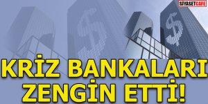 Kriz bankaları zengin etti!