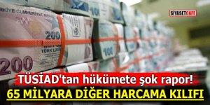 TÜSİAD'tan hükümete şok rapor! 65 milyara diğer harcama kılıfı