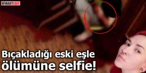 Bıçakladığı eski eşle ölümüne selfie!
