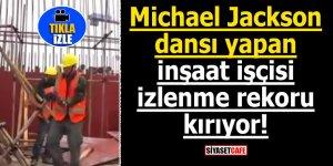 Michael Jackson dansı yapan inşaat işçisi izlenme rekoru kırıyor!