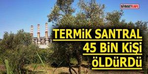 Termik santral 45 bin kişi öldürdü