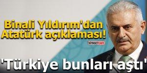 Binali Yıldırım'dan Atatürk açıklaması! 'Türkiye bunları aştı'