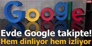 Evde Google takipte! Hem dinliyor hem izliyor