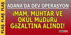 Adana'da dev operasyon! İmam, muhtar ve okul müdürü gözaltına alındı