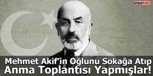 Mehmet Akif'in Oğlunu Sokağa Atıp, Anma Toplantısı Yapmışlar