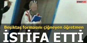 Beşiktaş formasını çiğneyen öğretmen istifa etti