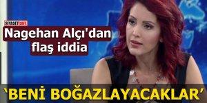 """Nagehan Alçı'dan flaş iddia """"Beni boğazlayacaklar"""""""