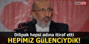 Dilipak hepsi adına itiraf etti: Hepimiz Gülenciydik!
