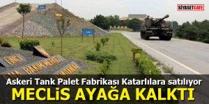 Askeri Tank Palet Fabrikası Katarlılara satılıyor MECLİS AYAĞA KALKTI
