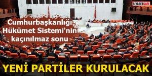 Cumhurbaşkanlığı Hükümet Sistemi'nin kaçınılmaz sonu Yeni partiler kurulacak
