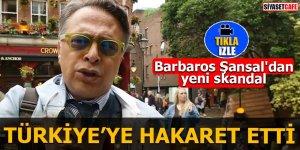 Barbaros Şansal'dan yeni skandal Türkiye'ye hakaret etti
