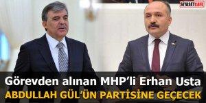 Görevden alınan MHP'li Erhan Usta Abdullah Gül'ün kuracağı partiye geçecek