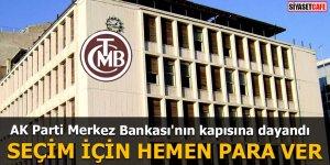 AK Parti Merkez Bankası'nın kapısına dayandı SEÇİM İÇİN HEMEN PARA VER