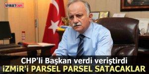 CHP'li Başkan verdi veriştirdi: İzmir'i parsel parsel satacaklar