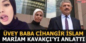 Üvey baba Cihangir İslam Mariam Kavakçı'yı anlattı