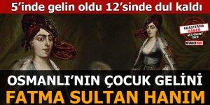5'inde gelin olan, 12'sinde dul kalan Fatma Sultan Hanım