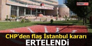 CHP'den flaş İstanbul kararı: ERTELENDİ
