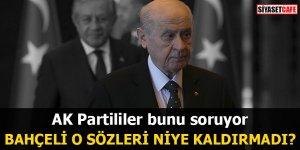 AK Partililer bunu soruyor Bahçeli o sözleri niye kaldırmadı?