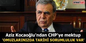 Aziz Kocaoğlu'ndan CHP'ye mektup 'Omuzlarınızda tarihi sorumluluk var'