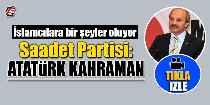 Saadet Partisi: 'Atatürk Kahraman'