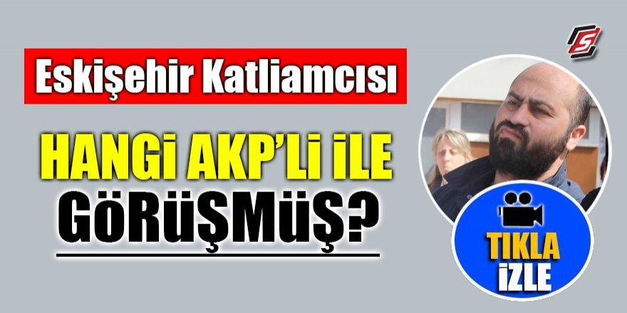 Eskişehir katliamcısı hangi AK Partili ile görüşmüş?