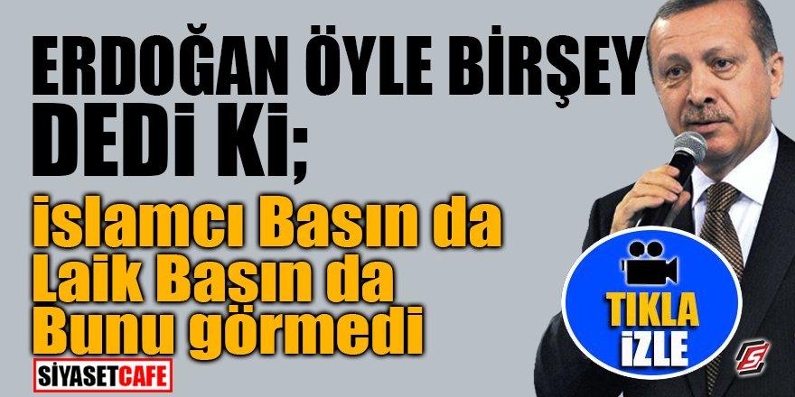 Erdoğan öyle bir şey dedi ki; İslamcı basın da laik basın da bunu görmedi