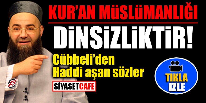 'Kur'an Müslümanlığı Dinsizliktir!' Cübbeli'den haddi aşan sözler