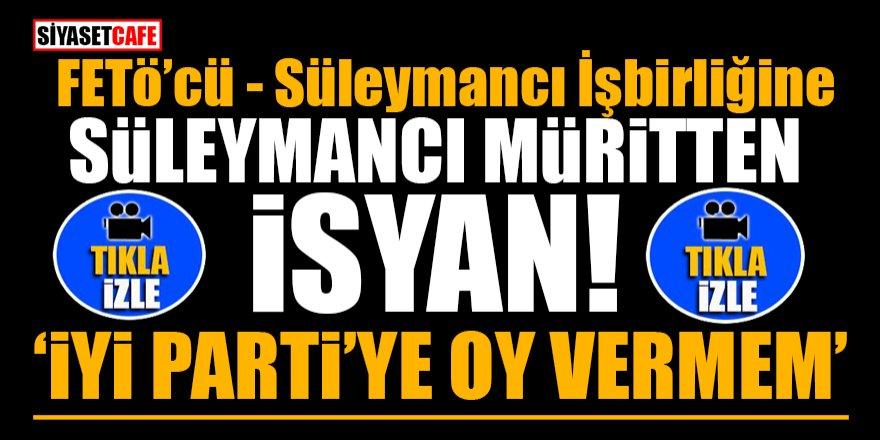 FETÖ'cü-Süleymancı işbirliğine Süleymancı Müritten isyan! İyi Parti'ye oy vermem
