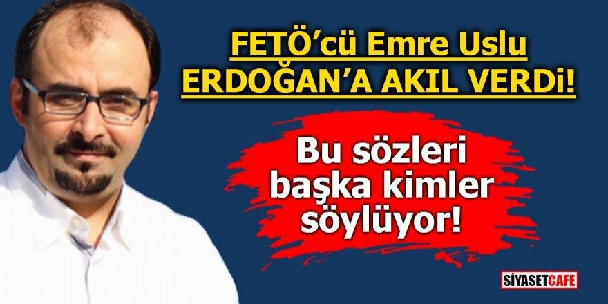 FETÖ'cü Emre Uslu Erdoğan' a akıl verdi! Bu sözleri başka kimler söylüyor