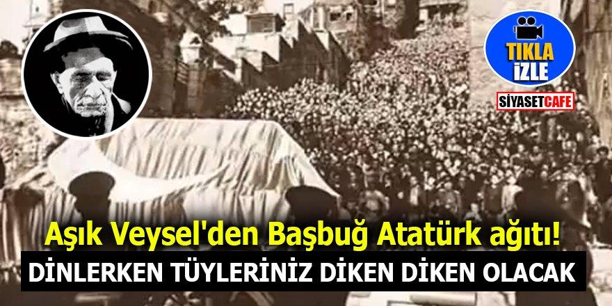 Aşık Veysel'den tüylerinizi diken diken edecek Başbuğ Atatürk ağıdı