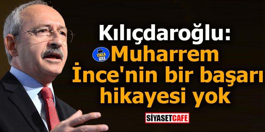 Kılıçdaroğlu: Muharrem İnce'nin bir başarı hikayesi yok