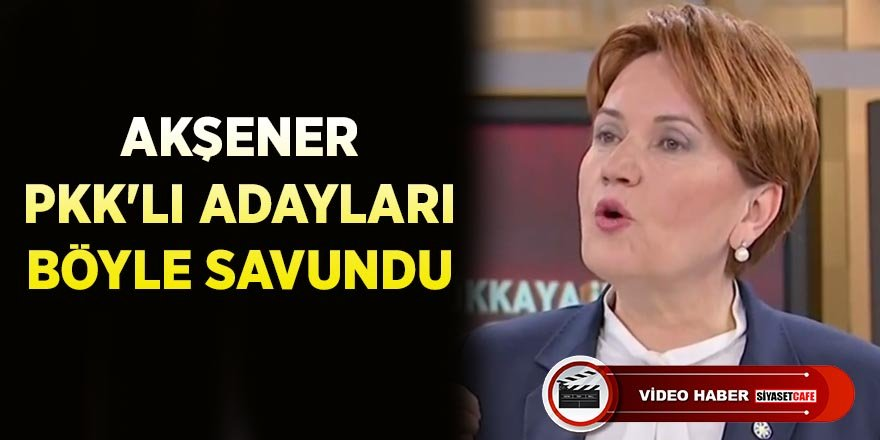 Meral Akşener, PKK bağlantısı ortaya çıkan adayları savundu