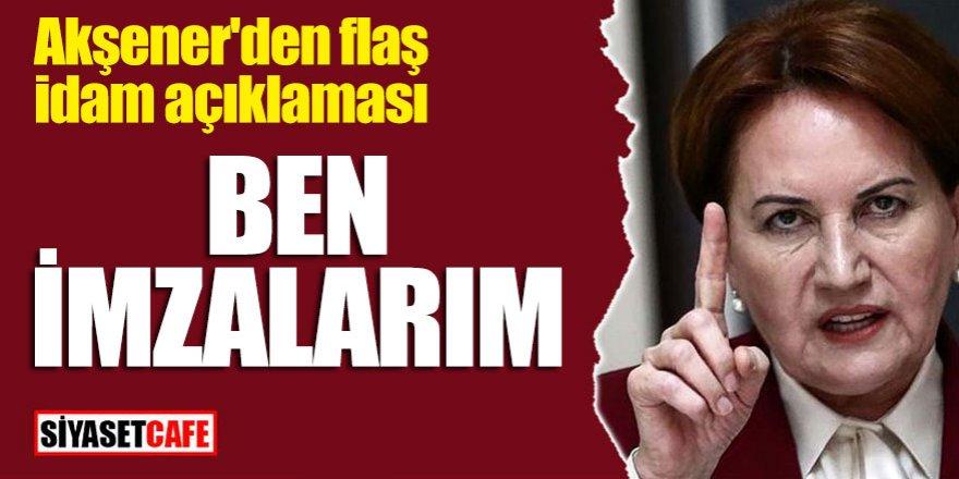 """Akşener'den flaş idam açıklaması: """"Ben imzalarım"""""""