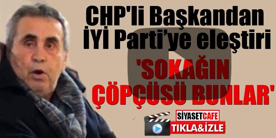 CHP'li Başkandan  İYİ Parti'ye eleştiri 'Sokağın çöpçüsü bunlar'