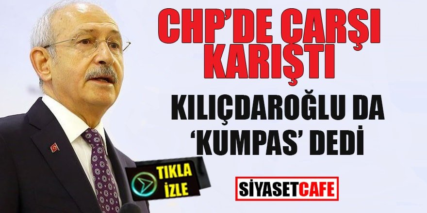 Chp'de çarşı karıştı: Kılıçdaroğlu da 'kumpas' dedi