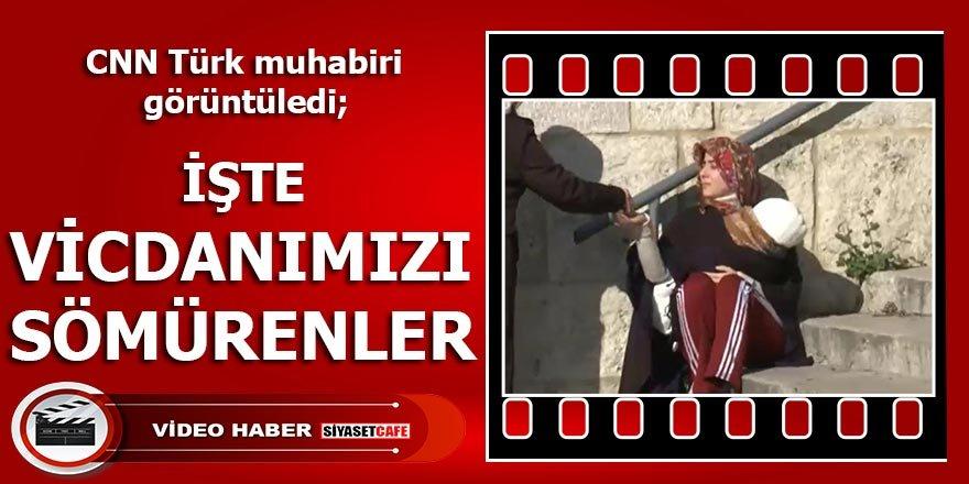 """""""İşte vicdanımızı sömürenler"""" ; CNN Türk Muhabiri görüntüledi"""