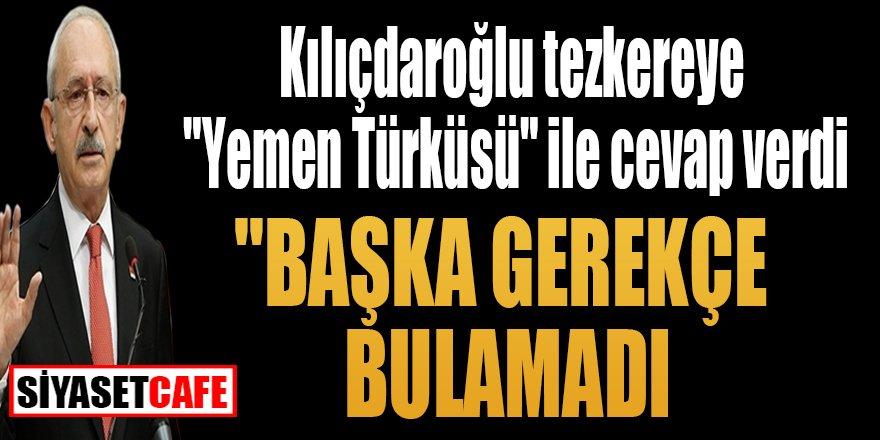"""Kılıçdaroğlu tezkereye """"Yemen Türküsü"""" ile cevap verdi """"Başka gerekçe bulamadı"""""""