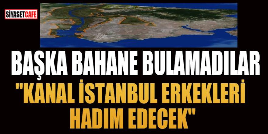 """Başka bahane bulamadılar:""""Kanal İstanbul Erkekleri Hadım Edecek"""""""