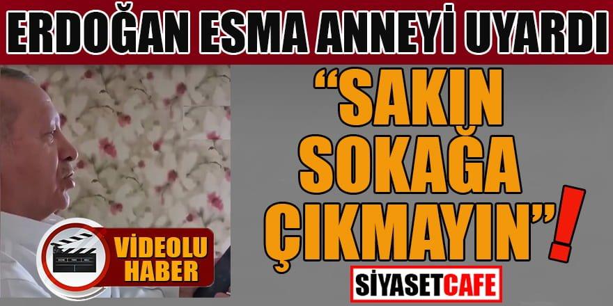 Erdoğan Esma anneyi uyardı: Sakın dışarı çıkmayın!