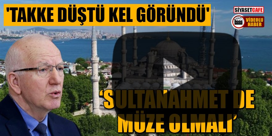 CHP'li vekilden çarpıcı sözler: Sultanahmet de müze olmalı