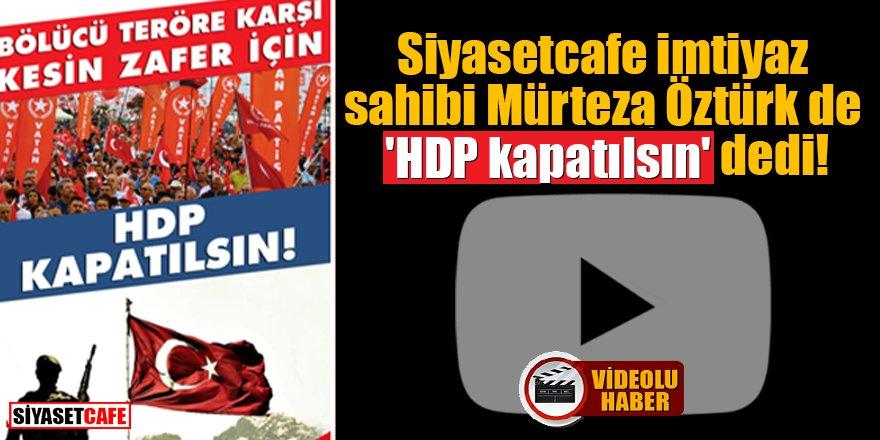 Siyasetcafe imtiyaz sahibi Mürteza Öztürk de 'HDP kapatılsın' dedi!
