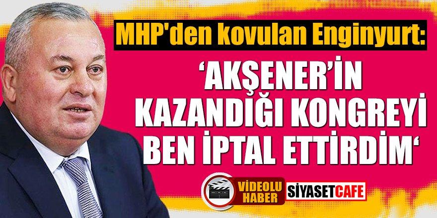 MHP'den kovulan Enginyurt: Akşener'in kazandığı kongreyi ben iptal ettirdim