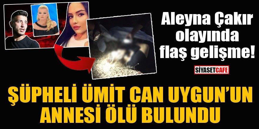 Aleyna Çakır olayında flaş gelişme! Şüpheli Ümit Can Uygun'un annesi ölü bulundu